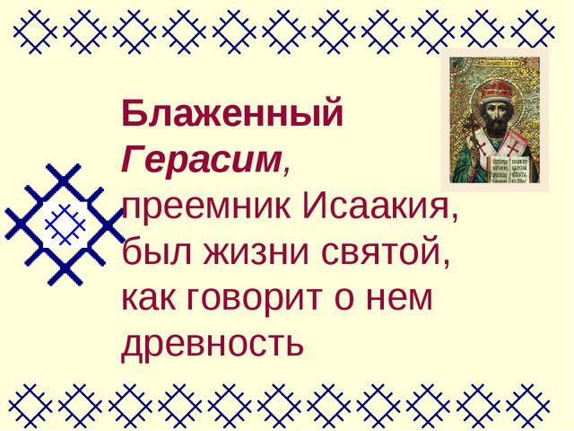 Блаженный Герасим, преемник Исаакия, был жизни святой, как говорит о нем древ...
