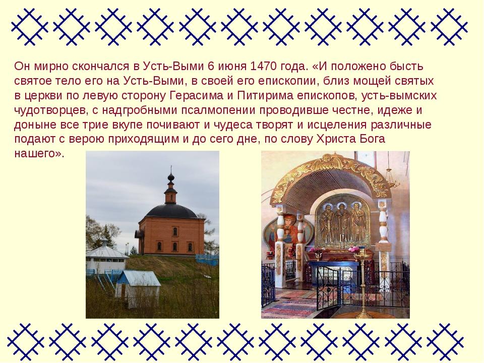 Он мирно скончался в Усть-Выми 6 июня 1470 года. «И положено бысть святое тел...