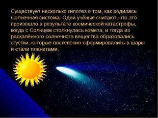 Существует несколько гипотез о том, как родилась Солнечная система. Одни учён