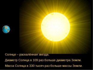 Солнце – раскалённая звезда. Диаметр Солнца в 109 раз больше диаметра Земли.