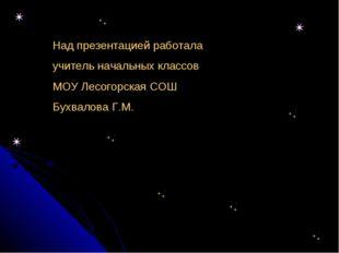 Над презентацией работала учитель начальных классов МОУ Лесогорская СОШ Бухва
