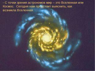 - С точки зрения астрономов мир – это Вселенная или Космос. Сегодня нам предс