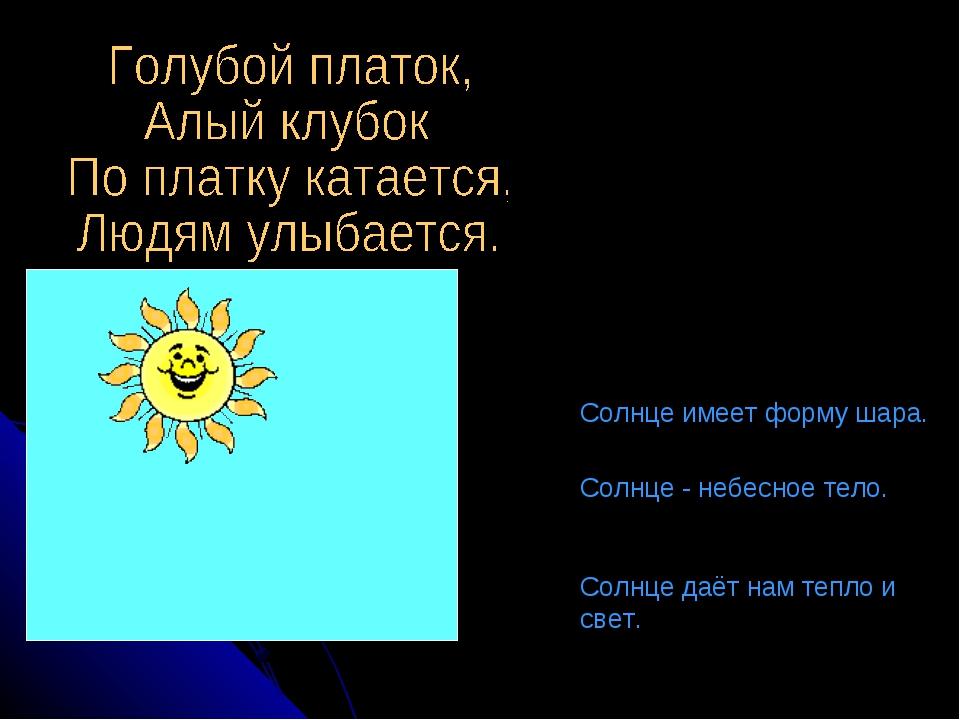 Солнце имеет форму шара. Солнце - небесное тело. Солнце даёт нам тепло и свет.