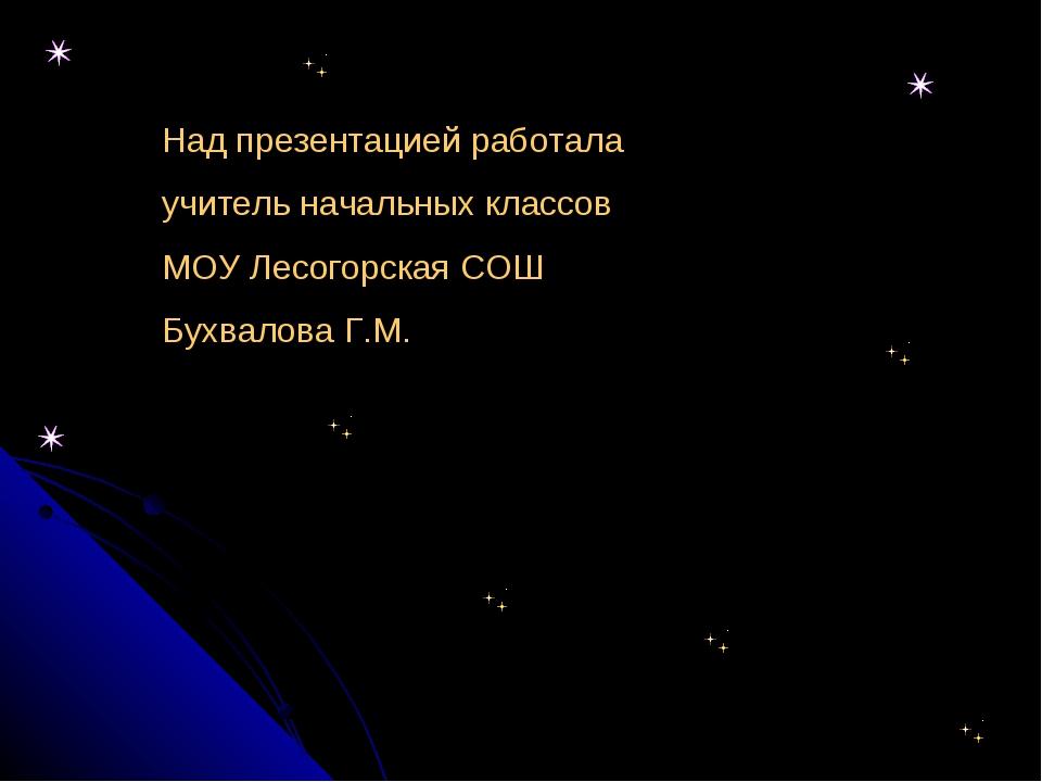 Над презентацией работала учитель начальных классов МОУ Лесогорская СОШ Бухва...