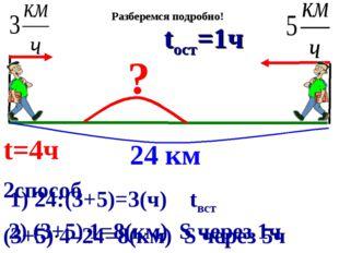 2способ (3+5) 4–24=8(км) S через 5ч 1) 24:(3+5)=3(ч) tвст 2) (3+5) 1=8(км) S