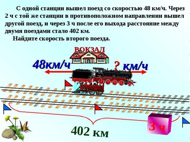 2 ч С одной станции вышел поезд со скоростью 48 км/ч. Через 2 ч с той же стан...