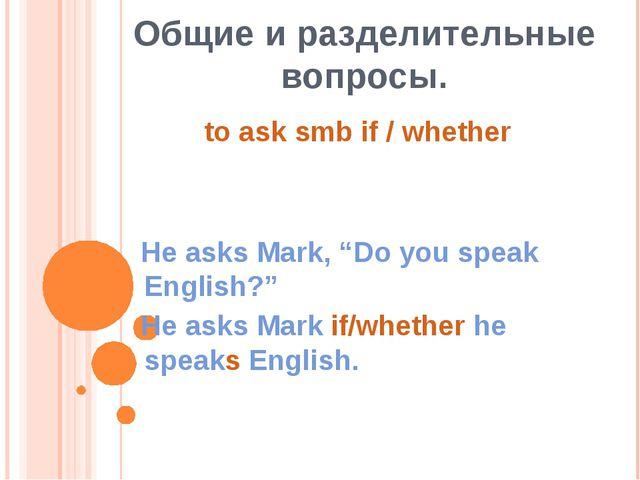 """Общие и разделительные вопросы. He asks Mark, """"Do you speak English?"""" He asks..."""
