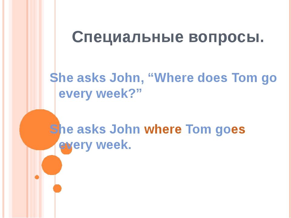 """Специальные вопросы. She asks John, """"Where does Tom go every week?"""" She asks..."""