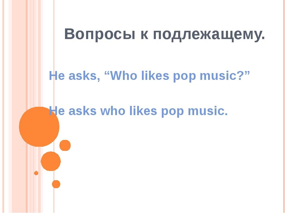 """Вопросы к подлежащему. He asks, """"Who likes pop music?"""" He asks who likes pop..."""