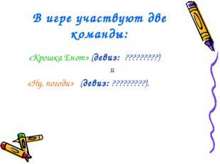 В игре участвуют две команды: «Крошка Енот» (девиз: ?????????) и «Ну, погоди»