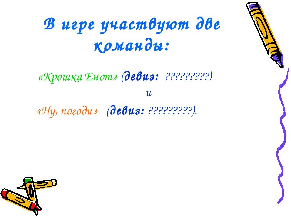 В игре участвуют две команды: «Крошка Енот» (девиз: ?????????) и «Ну, погоди»...