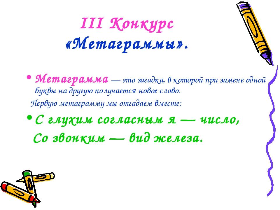 III Конкурс «Метаграммы». Метаграмма — это загадка, в которой при замене одно...