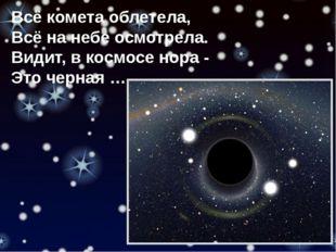 Всё комета облетела, Всё на небе осмотрела. Видит, в космосе нора - Это черна
