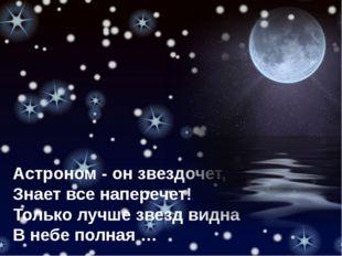 Астроном - он звездочет, Знает все наперечет! Только лучше звезд видна В небе