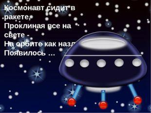 Космонавт сидит в ракете, Проклиная все на свете - На орбите как назло Появил