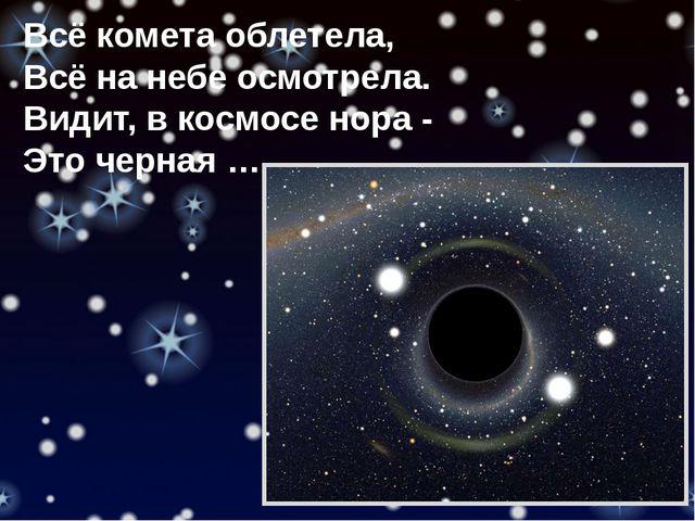 Всё комета облетела, Всё на небе осмотрела. Видит, в космосе нора - Это черна...