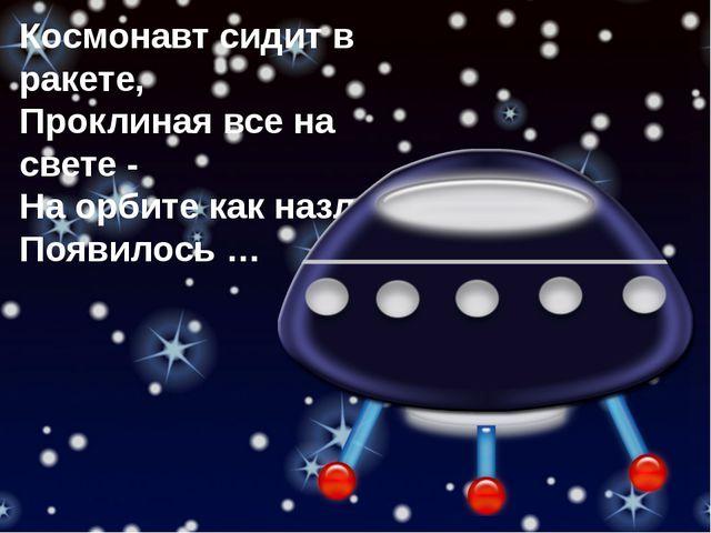 Космонавт сидит в ракете, Проклиная все на свете - На орбите как назло Появил...