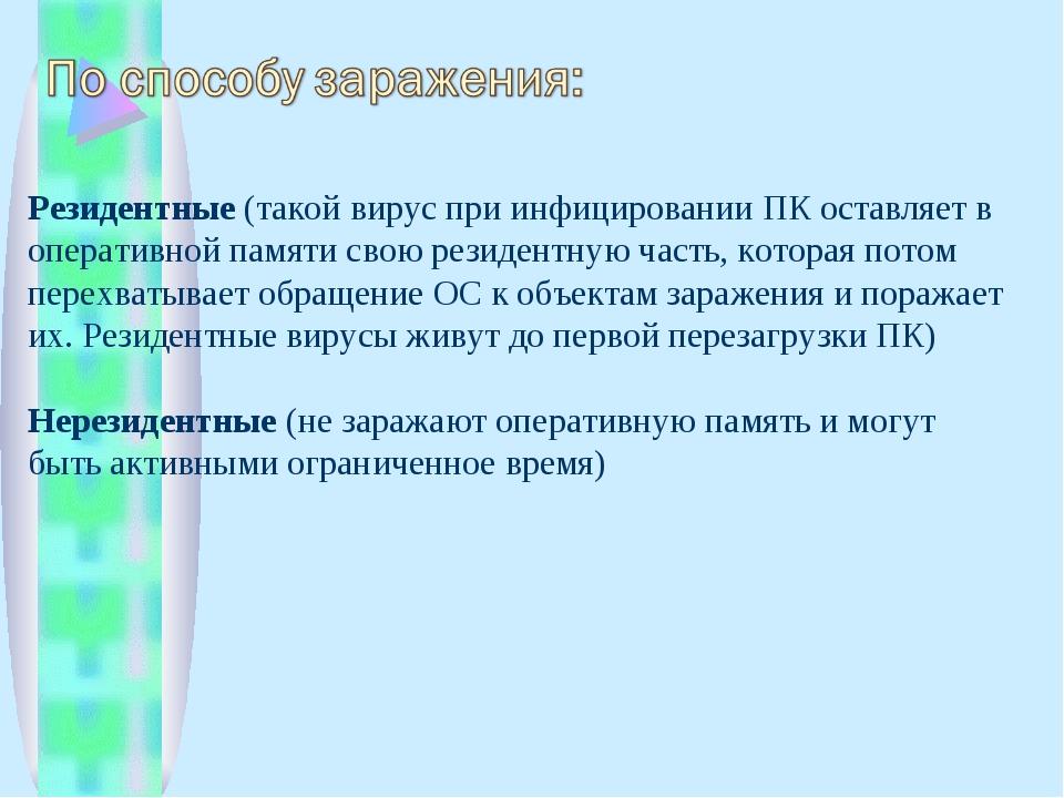 Резидентные(такой вирус при инфицировании ПК оставляет в оперативной памяти...