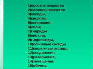 * * 1)простое вещество 2)сложное вещество 3)оксиды, 4)кислоты, 5)основания, 6