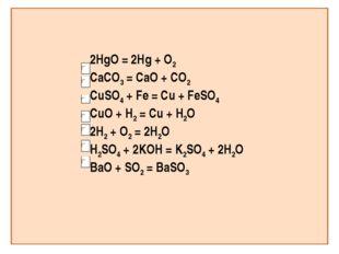 2HgO = 2Hg + O2 CaCO3 = CaO + CO2 CuSO4 + Fe = Cu + FeSO4 CuO + H2 = Cu + H2O