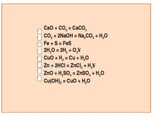 CaO + CO2 = CaCO3 CO2 + 2NaOH = Na2CO3 + H2O Fe + S = FeS 2H2O = 2H2 + O2↑ Cu