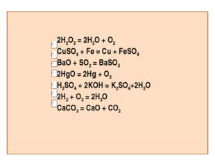 2H2O2 = 2H2O + O2 CuSO4 + Fe = Cu + FeSO4 BaO + SO2 = BaSO3 2HgO = 2Hg + O2 H