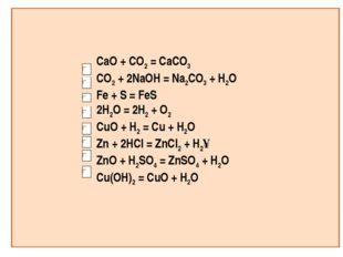 CaO + CO2 = CaCO3 CO2 + 2NaOH = Na2CO3 + H2O Fe + S = FeS 2H2O = 2H2 + O2 CuO