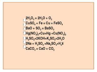 2H2O2 = 2H2O + O2 CuSO4 + Fe = Cu + FeSO4 BaO + SO2 = BaSO3 Hg(NO3)2+Сu=Hg +C