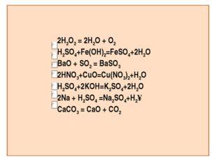2H2O2 = 2H2O + O2 H2SO4+Fe(OH)2=FeSO4+2H2O BaO + SO2 = BaSO3 2HNO3+СuO=Cu(NO3