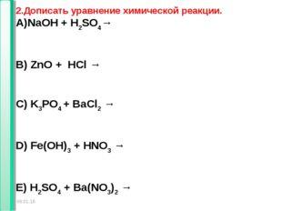 * * 2.Дописать уравнение химической реакции. NaOH + H2SO4→ B) ZnO + HCl → C)