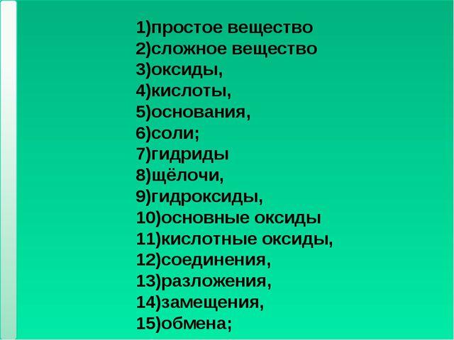 * * 1)простое вещество 2)сложное вещество 3)оксиды, 4)кислоты, 5)основания, 6...