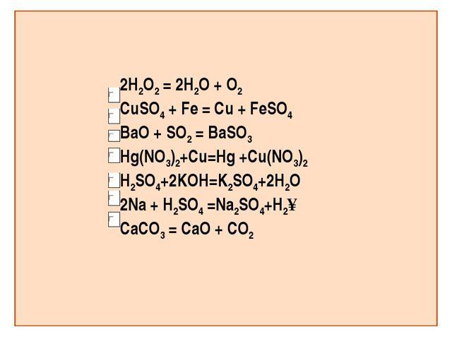 2H2O2 = 2H2O + O2 CuSO4 + Fe = Cu + FeSO4 BaO + SO2 = BaSO3 Hg(NO3)2+Сu=Hg +C...