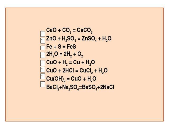 CaO + CO2 = CaCO3 ZnO + H2SO4 = ZnSO4 + H2O Fe + S = FeS 2H2O = 2H2 + O2 CuO...