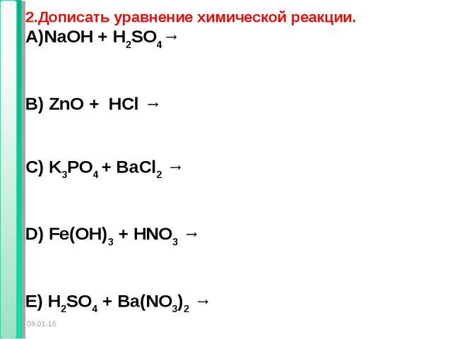 * * 2.Дописать уравнение химической реакции. NaOH + H2SO4→ B) ZnO + HCl → C)...