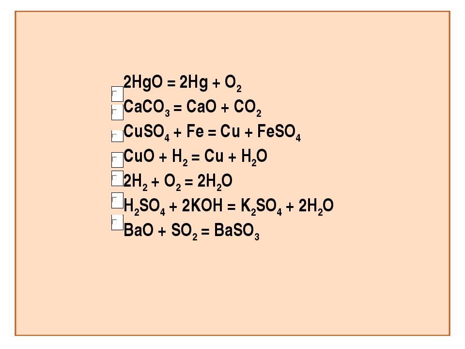 2HgO = 2Hg + O2 CaCO3 = CaO + CO2 CuSO4 + Fe = Cu + FeSO4 CuO + H2 = Cu + H2O...