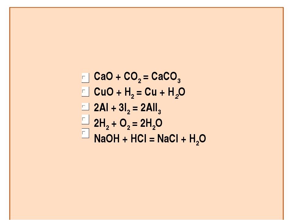 CaO + CO2 = CaCO3 CuO + H2 = Cu + H2O 2Al + 3I2 = 2AlI3 2H2 + O2 = 2H2O NaOH...