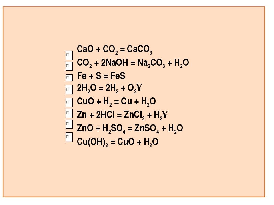 CaO + CO2 = CaCO3 CO2 + 2NaOH = Na2CO3 + H2O Fe + S = FeS 2H2O = 2H2 + O2↑ Cu...