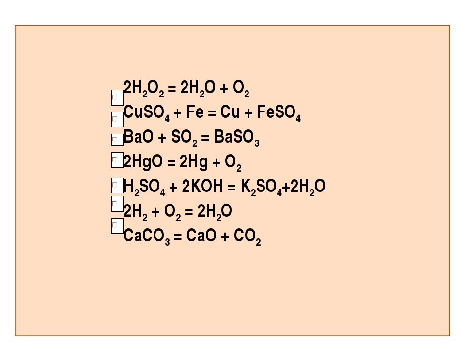 2H2O2 = 2H2O + O2 CuSO4 + Fe = Cu + FeSO4 BaO + SO2 = BaSO3 2HgO = 2Hg + O2 H...