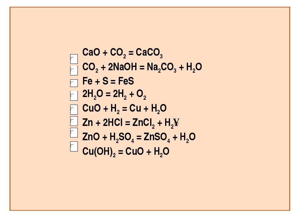 CaO + CO2 = CaCO3 CO2 + 2NaOH = Na2CO3 + H2O Fe + S = FeS 2H2O = 2H2 + O2 CuO...