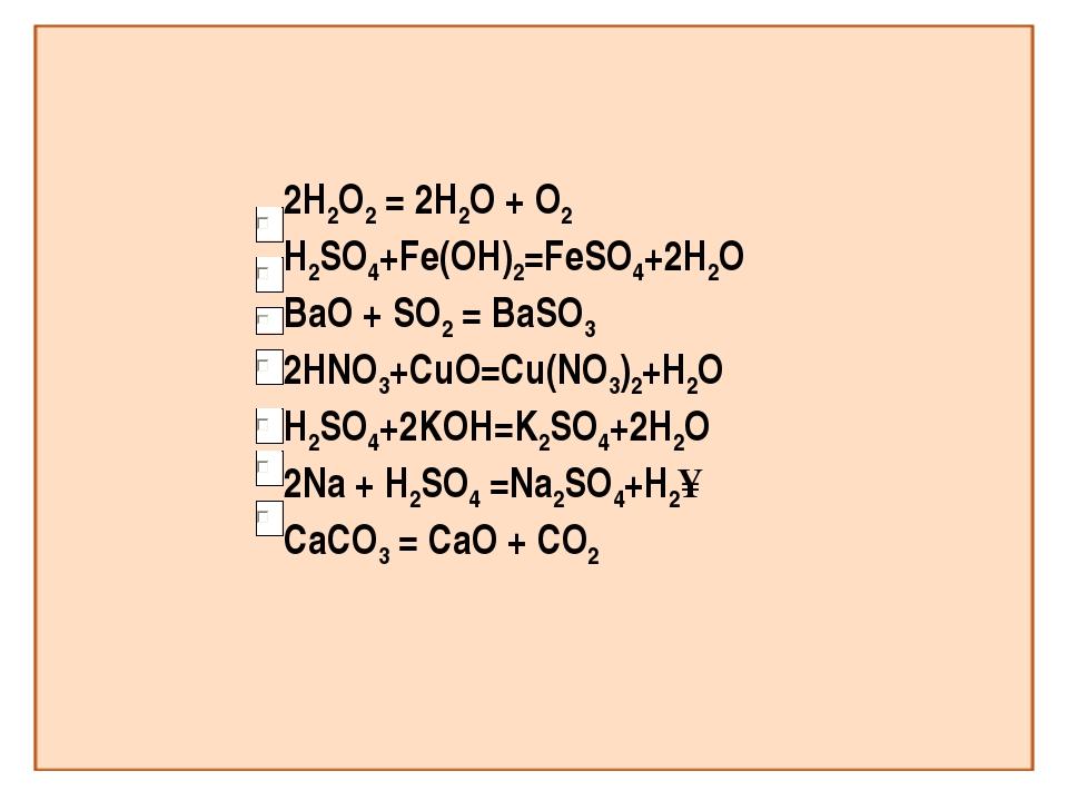 2H2O2 = 2H2O + O2 H2SO4+Fe(OH)2=FeSO4+2H2O BaO + SO2 = BaSO3 2HNO3+СuO=Cu(NO3...