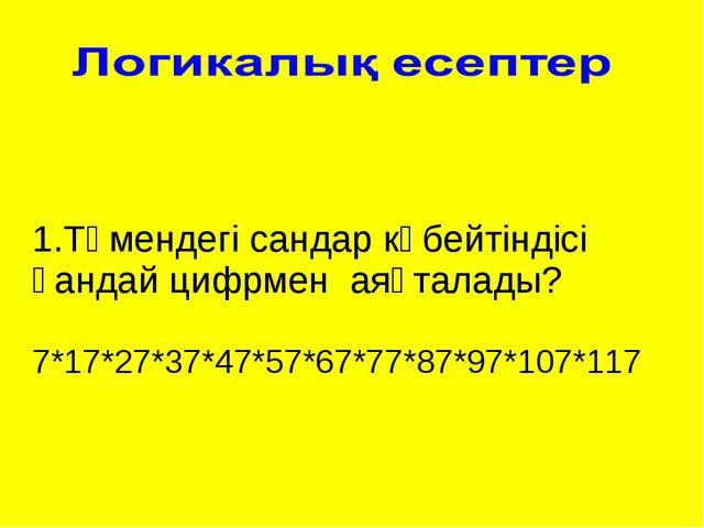 1.Төмендегі сандар көбейтіндісі қандай цифрмен аяқталады? 7*17*27*37*47*57*67...