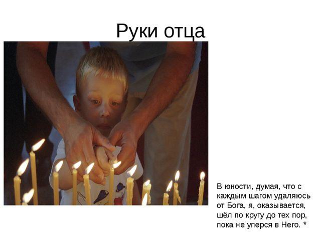 Руки отца В юности, думая, что с каждым шагом удаляюсь от Бога, я, оказываетс...