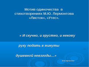 Мотив одиночества в стихотворениях М.Ю. Лермонтова «Листок», «Утес». « И ску
