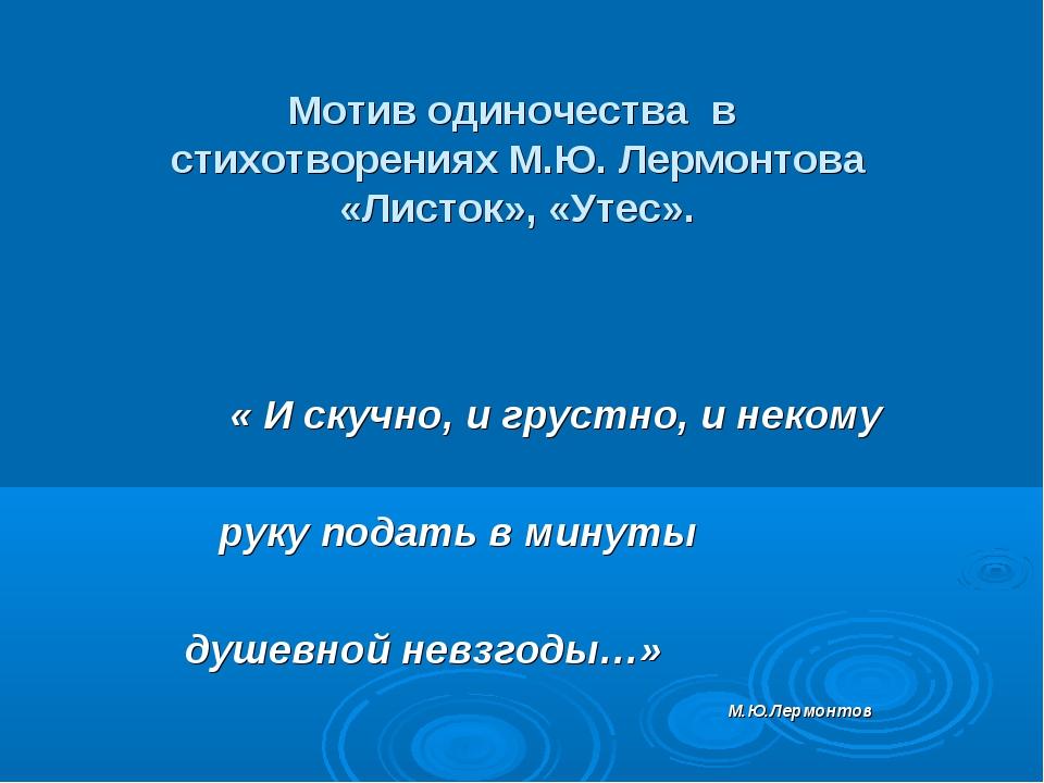 Мотив одиночества в стихотворениях М.Ю. Лермонтова «Листок», «Утес». « И ску...