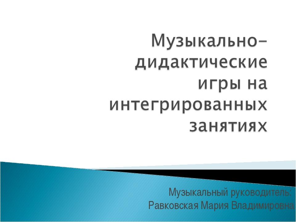 Музыкальный руководитель: Равковская Мария Владимировна