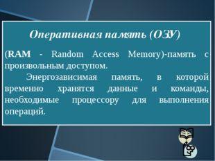(RAM - Random Access Memory)-память с произвольным доступом. Энергозависима