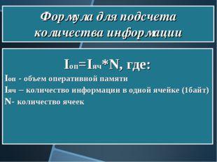 Формула для подсчета количества информации Iоп=Iяч*N, где: Iоп - объем опера