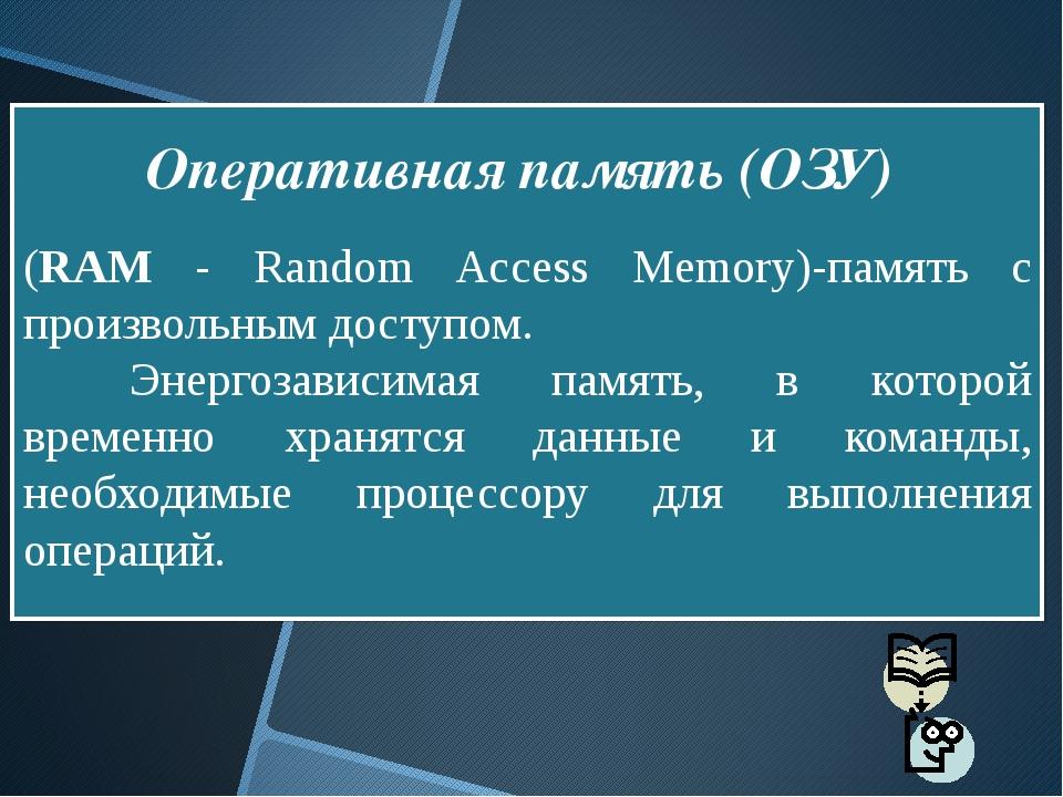 (RAM - Random Access Memory)-память с произвольным доступом. Энергозависима...