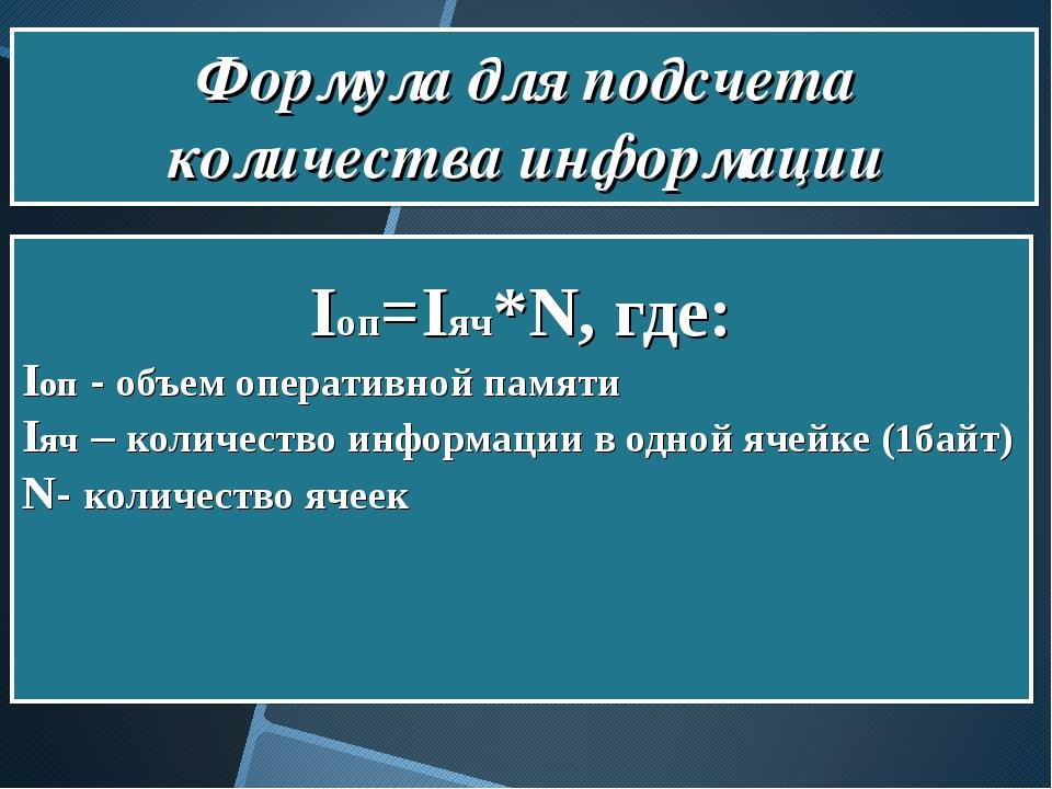 Формула для подсчета количества информации Iоп=Iяч*N, где: Iоп - объем опера...