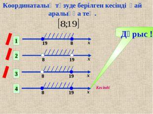 Дұрыс ! 1 2 4 3 Кесінді Координаталық түзуде берілген кесінді қай аралыққа тең.